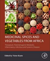 Medicinal Spices and Vegetables from Africa Therapeutic Potential Against Metabolic, Inflammatory, Infectious and Systemic Diseases by Dr. Victor Kuete