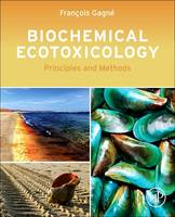 Biochemical Ecotoxicology Principles and Methods by Francois (Senior Research Scientist, Biochemical Toxicology at Environment Canada, Quebec, Canada) Gagne