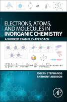 Electrons, Atoms, and Molecules in Inorganic Chemistry A Worked Examples Approach by Joseph J. (Menoufia University, Egypt) Stephanos, Anthony W. (Drexel University, Philadelphia, PA, USA) Addison