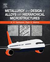 Metallurgy and Design of Alloys with Hierarchical Microstructures by Mishra, Krishnan K. Sankaran