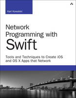 Network Programming with Swift Tools and Techniques to Create iOS and OS X Apps That Network by Karl G. Kowalski