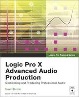 Logic Pro X Advanced Music Production Composing and Producing Professional Audio by David Dvorin