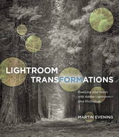 Lightroom Transformations Realizing Your Vision with Adobe Lightroom Plus Photoshop by Martin Evening