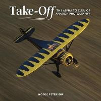 Take-off The Alpha to Zulu of Aviation Photography by Moose Peterson