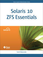 Solaris 10 ZFS Essentials by Scott Watanabe