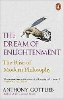 The Dream of Enlightenment The Rise of Modern Philosophy by Anthony Gottlieb