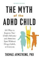 The Myth of the ADHD Child 101 Ways to Improve Your Child's Behavior and Attention Span without Drugs, Labels, or Coercion by Thomas (Thomas Armstrong) Armstrong