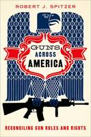 Guns across America Reconciling Gun Rules and Rights by Robert (Distinguished Service Professor, SUNY-Cortland) Spitzer