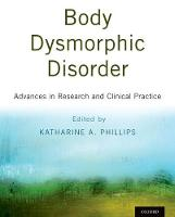 Body Dysmorphic Disorder Advances in Research and Clinical Practice by Katharine A. (Director, Body Dysmorphic Disorder Program and Director of Research for Adult Psychiatry, Rhode Island  Phillips