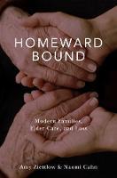 Homeward Bound Modern Families, Elder Care, and Loss by Naomi Cahn, Amy Ziettlow