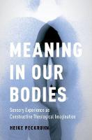 Meaning in Our Bodies Sensory Experience as Constructive Theological Imagination by Heike (Assistant Professor of Religious Studies, Daemen College) Peckruhn