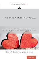 The Marriage Paradox Why Emerging Adults Love Marriage Yet Push it Aside by Brian J. (Associate Professor, School of Family Life, Brigham Young University) Willoughby, Spencer L. (Assistant Profes James