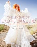The League of Exotic Dancers Legends from American Burlesque by Kaitlyn Regehr, Matilda Temperley