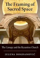 The Framing of Sacred Space The Canopy and the Byzantine Church by Jelena (Associate Professor, Iowa State University) Bogdanovic