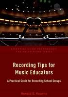 Recording Tips for Music Educators A Practical Guide for Recording School Groups by Ronald E. Kearns
