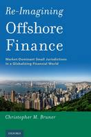 Re-Imagining Offshore Finance Market-Dominant Small Jurisdictions in a Globalizing Financial World by Christopher M. (Professor of Law, Dean Rusk International Law Center, University of Georgia School of Law) Bruner