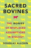 Sacred Bovines The Ironies of Misplaced Assumptions in Biology by Douglas (Historian and Philosopher of Science and Science Educator) Allchin
