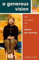 A Generous Vision The Creative Life of Elaine de Kooning by Cathy (Member of the Board, Biographers International Organization) Curtis