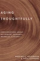 Aging Thoughtfully Conversations about Retirement, Romance, Wrinkles, and Regret by Martha C. Nussbaum, Saul Levmore