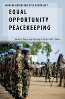 Equal Opportunity Peacekeeping Women, Peace, and Security in Post-Conflict States by Sabrina (Dartmouth Fellow in U.S. Foreign Policy and International Security (2016-2017), Duke University) Karim