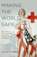 Making the World Safe The American Red Cross and a Nation's Humanitarian Awakening by Julia F. (Assistant Professor of History, University of South Florida) Irwin