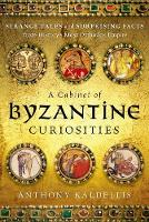 A Cabinet of Byzantine Curiosities Strange Tales and Surprising Facts from History's Most Orthodox Empire by Anthony Kaldellis