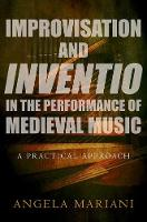 Improvisation and Inventio in the Performance of Medieval Music A Practical Approach by Angela (Associate Professor of Musicology, Texas Tech University) Mariani