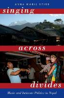 Singing Across Divides Music and Intimate Politics in Nepal by Assistant Professor of Asian Studies Anna Marie (University of Hawaii Manoa) Stirr