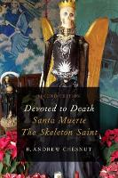 Devoted to Death Santa Muerte, the Skeleton Saint by Andrew Chesnut