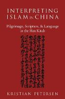 Interpreting Islam in China Pilgrimage, Scripture, and Language in the Han Kitab by Kristian (Assistant Professor of Religious Studies and co-director of Islamic Studies, University of Nebraska Omaha) Petersen