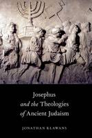 Josephus and the Theologies of Ancient Judaism by Jonathan (Associate Professor of Religion, Boston University) Klawans