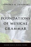 Foundations of Musical Grammar by Lawrence M. (Associate Professor of Music and the Humanities, University of Chicago) Zbikowski