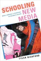 Schooling New Media Music, Language, and Technology in Children's Culture by Tyler Bickford
