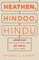 Heathen, Hindoo, Hindu American Representations of India, 1721-1893 by Michael J. (Assistant Professor of Religious Studies, University of Alabama) Altman
