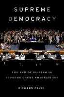 Supreme Democracy The End of Elitism in Supreme Court Nominations by Richard Davis