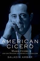 American Cicero Mario Cuomo and the Defense of American Liberalism by Saladin (Associate Professor of Political Science, Lehigh University) Ambar