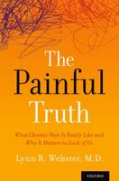 The Painful Truth What Chronic Pain Is Really Like and Why It Matters to Each of Us by Lynn (MD, Vice President of Scientific Affairs, PRA Health Sciences; Past President, American Academy of Pain Medicine Webster