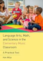 Language Arts, Math, and Science in the Elementary Music Classroom A Practical Tool by Kim Milai