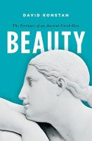 Beauty The Fortunes of an Ancient Greek Idea by David (Professor of Classics at New York University and Emeritus Professor of Classics at Brown University) Konstan