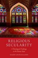 Religious Secularity A Theological Challenge to the Islamic State by Naser Ghobadzadeh