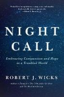 Night Call Embracing Compassion and Hope in a Troubled World by Robert (Professor Emeritus, Loyola Maryland University) Wicks