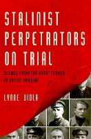 Stalinist Perpetrators on Trial Scenes from the Great Terror in Soviet Ukraine by Lynne (Professor of History, University of Toronto) Viola