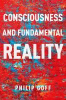 Consciousness and Fundamental Reality by Philip (Associate Professor of Philosophy, Central European University) Goff