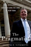 The Pragmatist Bill de Blasio's Quest to Save the Soul of New York by Professor Joseph P. Viteritti