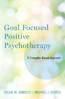 Goal Focused Positive Psychotherapy A Strengths-Based Approach by Collie Wyatt Conoley, Michael J. Scheel