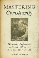 Mastering Christianity Missionary Anglicanism and Slavery in the Atlantic World by Travis (Assistant Professor of History, Temple University) Glasson