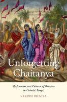 Unforgetting Chaitanya Vaishnavism and Cultures of Devotion in Colonial Bengal by Varuni Bhatia