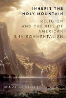 Inherit the Holy Mountain Religion and the Rise of American Environmentalism by Mark (Professor of U.S. Religious and Environmental History, Texas Tech University) Stoll