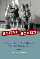 Active Bodies A History of Women's Physical Education in Twentieth-century America by Martha H. Verbrugge