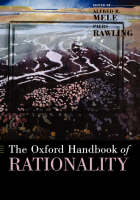 The Oxford Handbook of Rationality by Alfred R. (Professor of Philosophy, Florida State University) Mele
